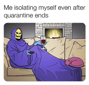 Me isolating myself even after quarantine ends.