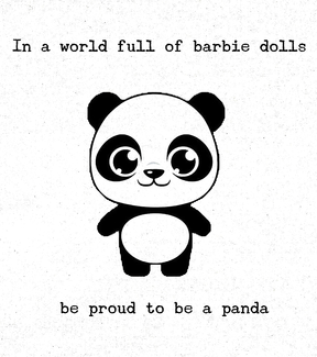In a world full of barbie dolls be proud to be a Panda.