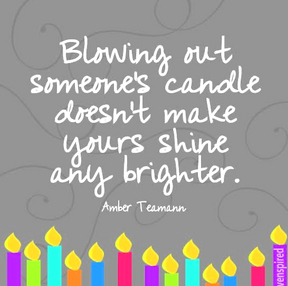 Blowing out someone's candle doesn't make yours shine any brighter.