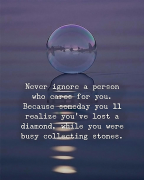 Never ignore that person who cares for you.