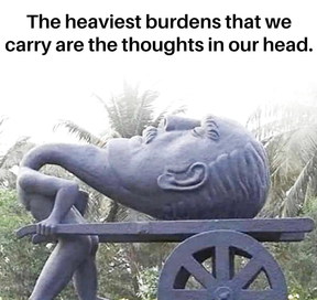 The heaviest burdens that we carry are the toughts in our head.