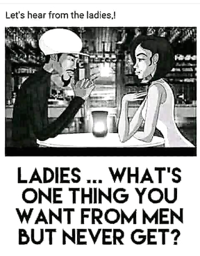 Ladies What's one thing you want from men but never get?!